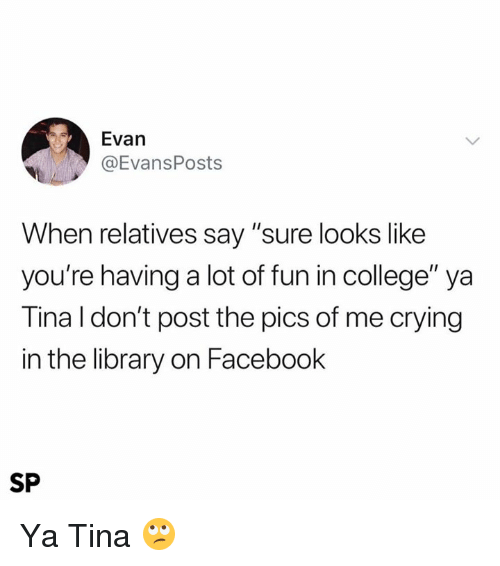 """College, Crying, and Facebook: Evan  @EvansPosts  When relatives say """"sure looks like  you're having a lot of fun in college"""" ya  Tina l don't post the pics of me crying  in the library on Facebook  SP Ya Tina 🙄"""