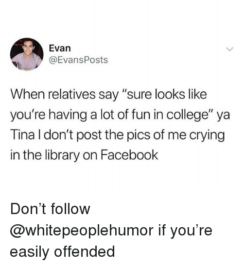 "College, Crying, and Facebook: Evan  @EvansPosts  When relatives say ""sure looks like  you're having a lot of fun in college"" ya  Tina l don't post the pics of me crying  in the library on Facebook Don't follow @whitepeoplehumor if you're easily offended"