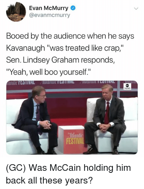 "Boo, Memes, and News: Evan McMurry  @evanmcmurry  Booed by the audience when he says  Kavanaugh ""was treated like crap,""  Sen. Lindsey Graham responds,  ""Yeah, well boo yourself.""  NEWS  Iulant  FESTIV (GC) Was McCain holding him back all these years?"