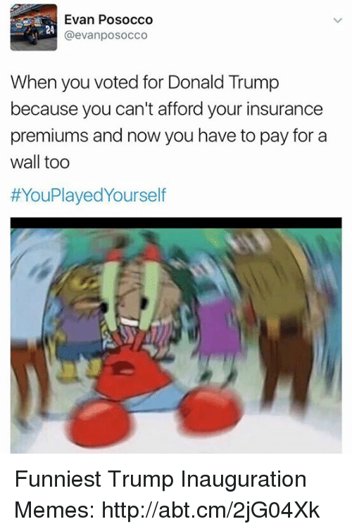Trump Inauguration: Evan Posocco  @evanposocco  When you voted for Donald Trump  because you can't afford your insurance  premiums and now you have to pay for a  wall too  HYouPlayedyourself Funniest Trump Inauguration Memes: http://abt.cm/2jG04Xk