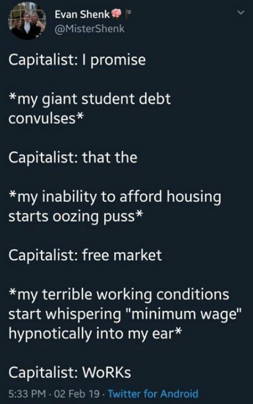"""inability: Evan Shenk  @MisterShenk  Capitalist: I promise  *my giant student debt  convulses*  Capitalist: that the  *my inability to afford housing  starts oozing puss*  Capitalist: free market  *my terrible working conditions  start whispering """"minimum wage""""  hypnotically into my ear*  Capitalist: WoRKs  5:33 PM 02 Feb 19 Twitter for Android"""
