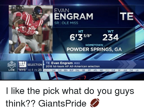 Memes, American, and Live: EVAN  TE  ENGRAM  SR OLE MISS  HT  WT  6133 234  HOMETOWN  POWDER SPRINGS, GA  TU SELECTION  2016 1st-team AP All-American selection  TE Evan Engram MISS  LIVE  NYG  RD 1 PK.  23  NEXT  OAK CLE SEA BUF DAL.  GB  PIT  NO  CLE I like the pick what do you guys think?? GiantsPride 🏈