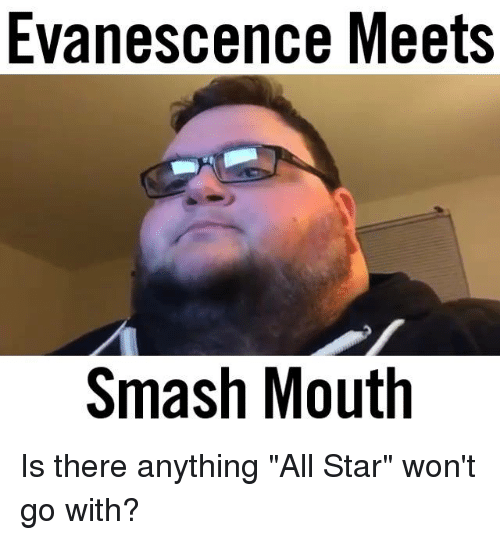"All Star, Evanescence, and Memes: Evanescence Meets  Smash Mouth Is there anything ""All Star"" won't go with?"