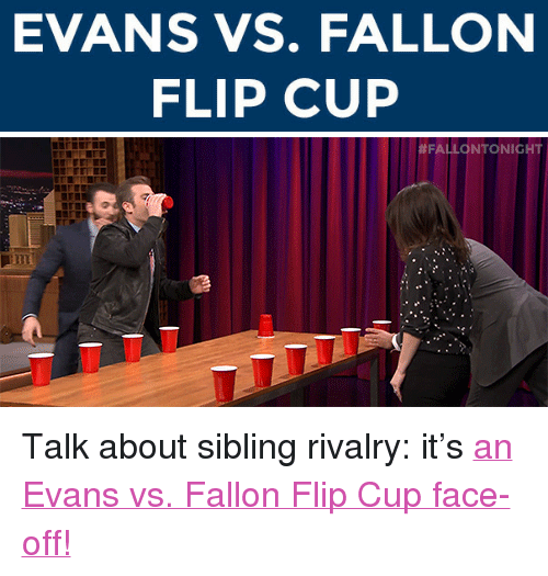 """Sibling Rivalry: EVANS VS. FALLON  FLIP CUP   <p>Talk about sibling rivalry: it's <a href=""""https://www.youtube.com/watch?v=5Ip1XDMVX5c&amp;list=UU8-Th83bH_thdKZDJCrn88g&amp;index=4"""" target=""""_blank"""">an Evans vs. Fallon Flip Cup face-off!</a></p>"""