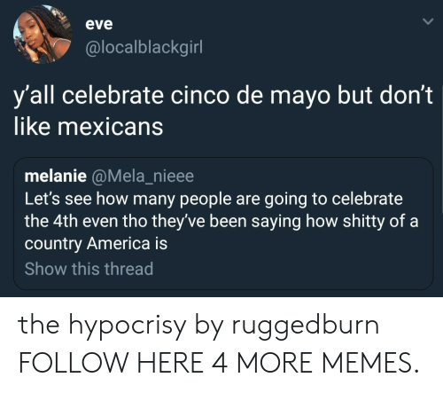 Cinco De Mayo: eve  @localblackgirl  y'all celebrate cinco de mayo but don't  like mexicans  melanie @Mela_nieee  Let's see how many people are going to celebrate  the 4th even tho they've been saying how shitty of a  country America is  Show this thread the hypocrisy by ruggedburn FOLLOW HERE 4 MORE MEMES.