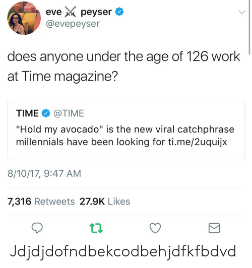 """time magazine: eve X. peyser  @evepeyser  does anyone under the age of 126 work  at Time magazine?  TIME e》 @TIME  """"Hold my avocado"""" is the new viral catchphrase  millennials have been looking for ti.me/2uquijx  8/10/17, 9:47 AM  7,316 Retweets 27.9K Likes Jdjdjdofndbekcodbehjdfkfbdvd"""