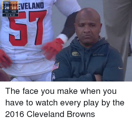 Cleveland Browns, Nfl, and Cleveland Brown: EVELAND  DAL CLE  128 10 i  3RD 4:55  IST & 10 The face you make when you have to watch every play by the 2016 Cleveland Browns