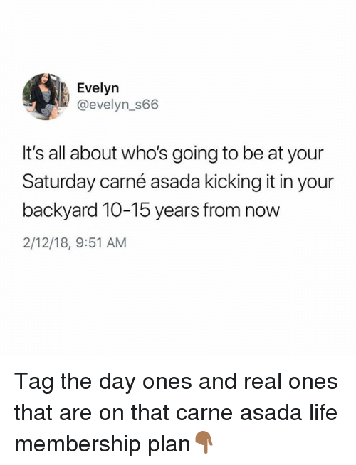 carne asada: Evelyn  @evelyn_S66  It's all about who's going to be at your  Saturday carné asada kicking it in your  backyard 10-15 years from now  2/12/18, 9:51 AM Tag the day ones and real ones that are on that carne asada life membership plan👇🏾