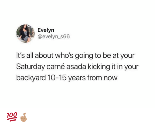 carne asada: Evelyn  @evelyn_s66  It's all about who's going to be at your  Saturday carné asada kicking it in your  backyard 10-15 years from now 💯🤞🏽