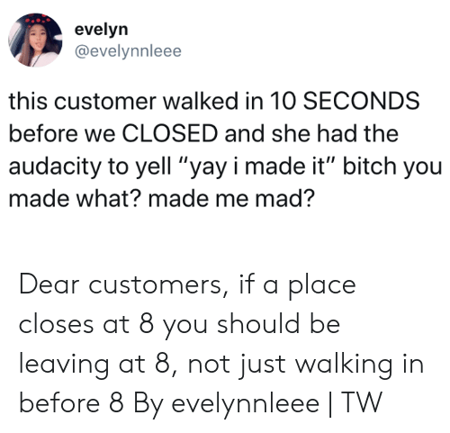 """Audacity: evelyn  @evelynnleee  this customer walked in 10 SECONDS  before we CLOSED and she had the  audacity to yell """"yay i made it"""" bitch you  made what? made me mad? Dear customers, if a place closes at 8 you should be leaving at 8, not just walking in before 8  By evelynnleee   TW"""