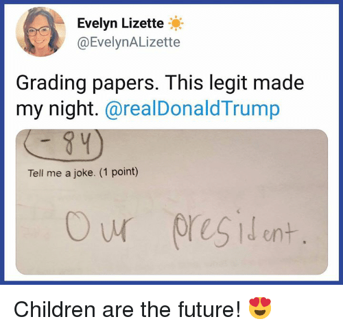grading: Evelyn Lizette  @EvelynALizette  Grading papers. This legit made  my night.@realDonaldTrump  Tell me a joke. (1 point) Children are the future! 😍