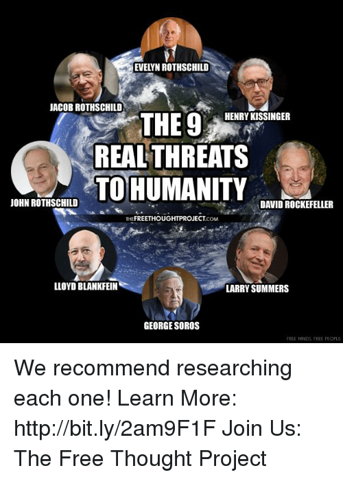 David Rockefeller: EVELYN ROTHSCHILD  JACOBROTHSCHILD  HENRY KISSINGER  THE 9  REAL THREATS  TO HUMANITY  JOHN ROTHSCHILD  DAVID ROCKEFELLER  THE  LLOYD BLANKFEIN  LARRY SUMMERS  GEORGE SOROS  FREE MNDG FREE PEOPLE We recommend researching each one!   Learn More: http://bit.ly/2am9F1F Join Us: The Free Thought Project
