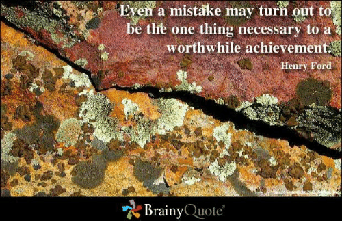 Ford: Even a mistake may turn out to  be the one thing necessary to a  worthwhile achievement  Henry Ford  Brainy  Quote