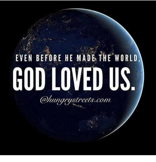 God, Memes, and World: EVEN BEFORE HE MADE THE WORLD  GOD LOVED US  tunyystreets.com