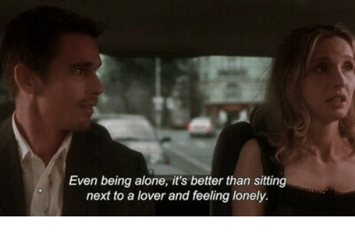 feeling lonely: Even being alone, it's better than sitting  next to a lover and feeling lonely.