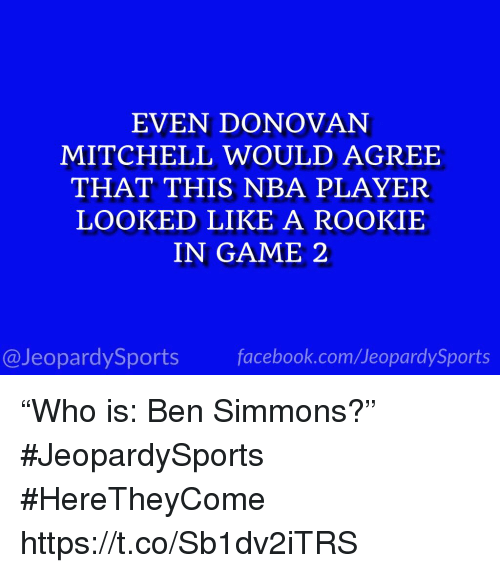 "donovan: EVEN DONOVAN  MITCHELL WOULD AGREE  THAT THIS NBA PLAYER  LOOKED LIKE A ROOKIE  IN GAME 2  @JeopardySportsfacebook.com/JeopardySports ""Who is: Ben Simmons?"" #JeopardySports #HereTheyCome https://t.co/Sb1dv2iTRS"