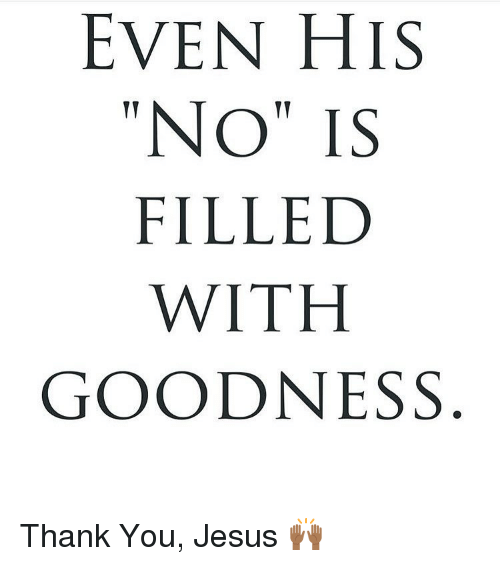 """thank you jesus: EVEN HIS  """"NO"""" IS  FILLED  WITH  GOODNESS Thank You, Jesus 🙌🏾"""