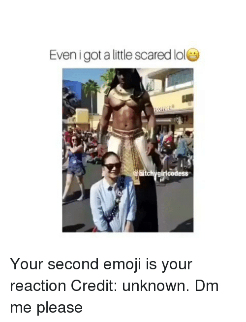 Emoji, Lol, and Memes: Even i got a little scared lol  bitc Your second emoji is your reaction Credit: unknown. Dm me please