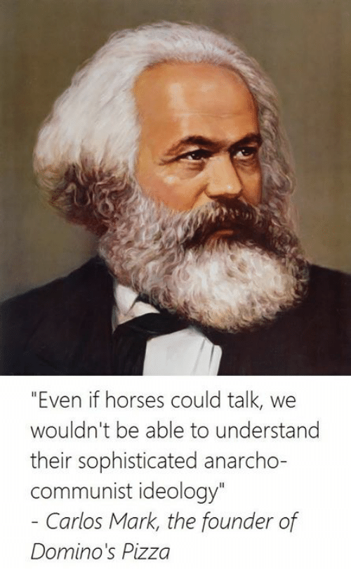 """Anarcho Communist: """"Even if horses could talk, we  wouldn't be able to understand  their sophisticated anarcho-  Communist ideology""""  Carlos Mark, the founder of  Domino's Pizza"""