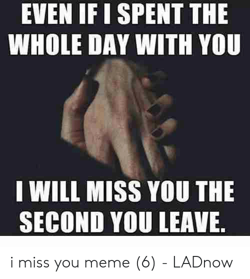 i miss you meme: EVEN IF I SPENT THE  WHOLE DAY WITH YOU  I WILL MISS YOU THE  SECOND YOU LEAVE i miss you meme (6) - LADnow