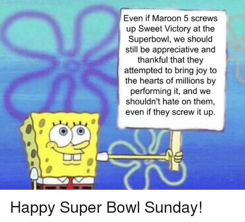 super bowl sunday: Even if Maroon 5 screws  up Sweet Victory at the  Superbowl, we should  still be appreciative and  thankful that they  attempted to bring joy to  the hearts of millions by  performing it, and we  shouldn't hate on them,  even if they screw it up. Happy Super Bowl Sunday!