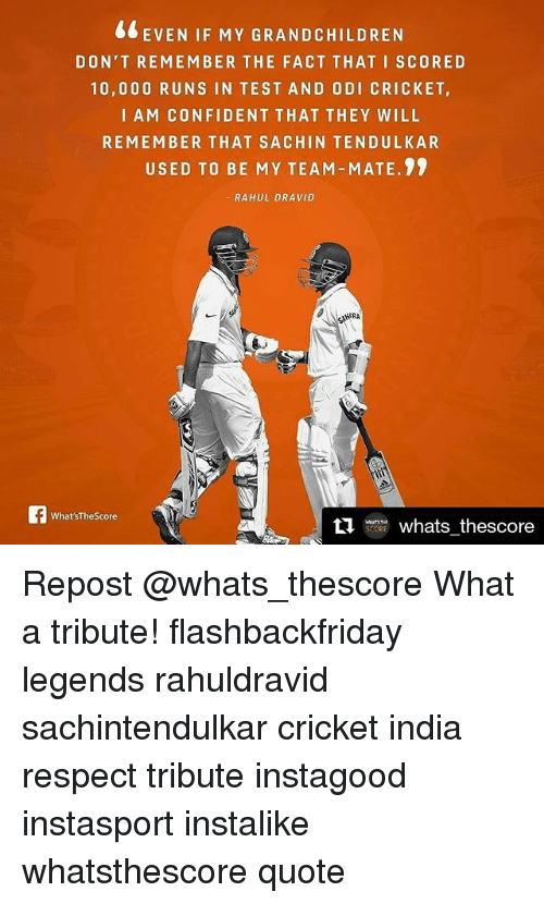 Memes, 🤖, and Team: EVEN IF MY GRANDCHILDREN  DON'T REMEMBER THE FACT THAT I SCORE D  10,000 RUNS IN TEST AND ODI CRICKET,  I AM CONFIDENT THAT THEY WILL  REMEMBER THAT SA CHIN TENDULKAR  USED TO BE MY TEAM-MATE.  RAHUL DRAVID  AHERA  What'sThe Score  ti  whats thescore Repost @whats_thescore What a tribute! flashbackfriday legends rahuldravid sachintendulkar cricket india respect tribute instagood instasport instalike whatsthescore quote