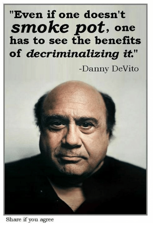 "pot: ""Even if one doesn't  smoke pot,  one  has to see the benefits  of decriminalizing it.""  Danny DeVito  Share if you agree"