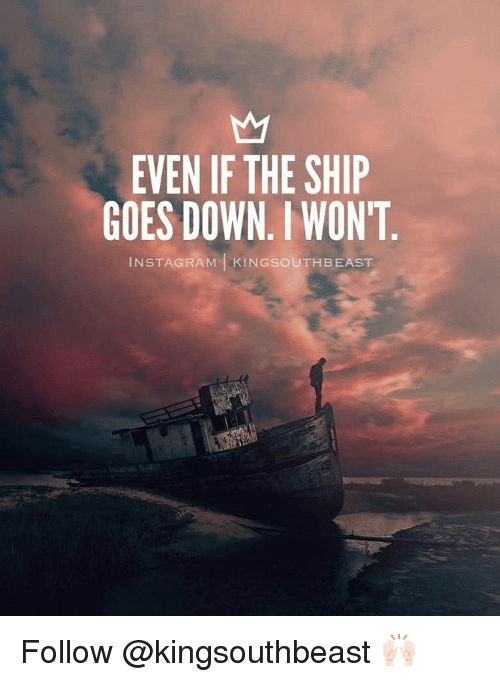 goe: EVEN IF THE SHIP  GOES DOWN. WON'T  IN STAGRAM KINGSOUTH BEAST Follow @kingsouthbeast 🙌🏻