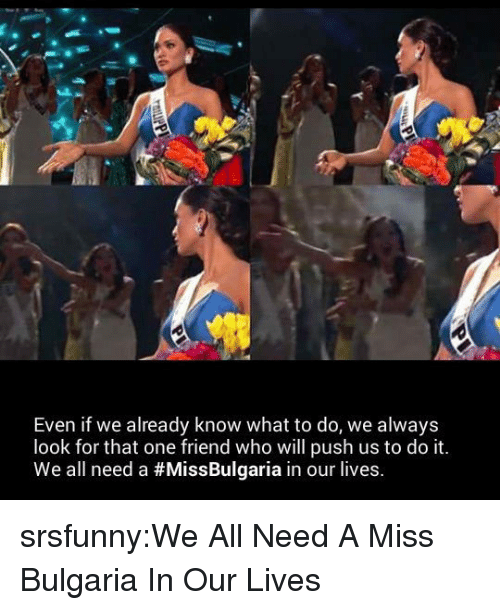 Bulgaria: Even if we already know what to do, we always  look for that one friend who will push us to do it  We all need a #MissBulgaria in our lives. srsfunny:We All Need A Miss Bulgaria In Our Lives
