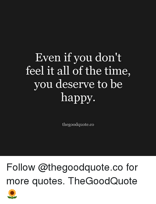 Memes, Happy, and Quotes: Even if you don't  feel it all of the time,  you deserve to be  happy  thegoodquote.co Follow @thegoodquote.co for more quotes. TheGoodQuote 🌻
