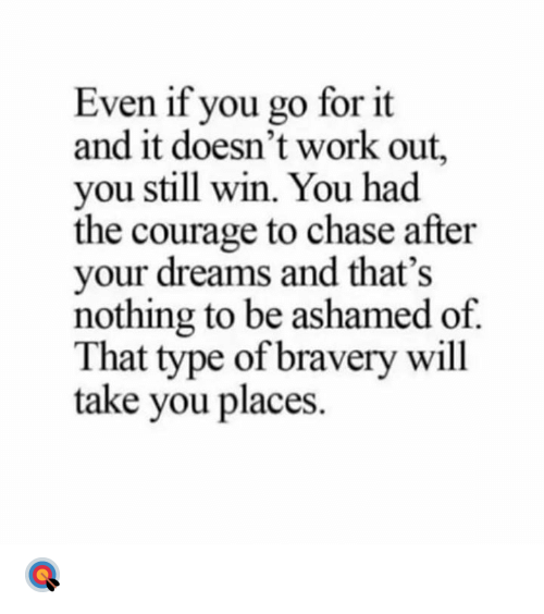 ashamed: Even if you go for it  and it doesn't work out,  you still win. You had  the courage to chase after  your dreams and that's  nothing to be ashamed of  That type of bravery will  take you places 🎯