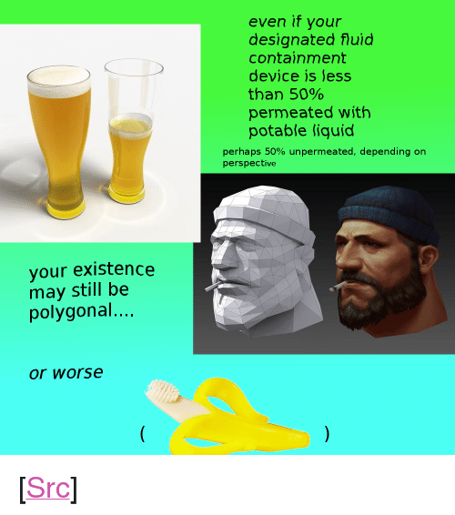 """containment: even if your  designated fluid  containment  device is less  than 50%  permeated with  potable liquid  perhaps 50% unperm eated, depending on  perspective  your existence  may still be  polygonal...  or worse <p>[<a href=""""https://www.reddit.com/r/surrealmemes/comments/8m94m2/perspective/"""">Src</a>]</p>"""