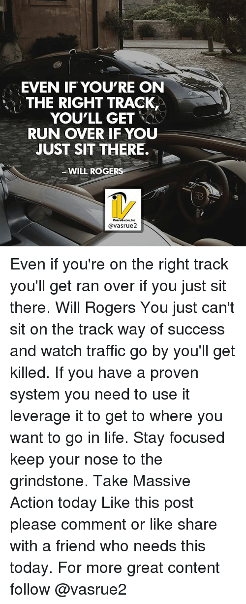 Leverage: EVEN IF YOU'RE ON  THE RIGHT TRACK  YOU'LL GET  RUN OVER IF YOU  JUST SIT THERE.  WILL ROGER  avasrue2 Even if you're on the right track you'll get ran over if you just sit there. Will Rogers You just can't sit on the track way of success and watch traffic go by you'll get killed. If you have a proven system you need to use it leverage it to get to where you want to go in life. Stay focused keep your nose to the grindstone. Take Massive Action today Like this post please comment or like share with a friend who needs this today. For more great content follow @vasrue2