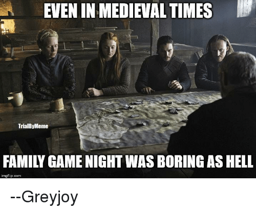 medieval times: EVEN IN MEDIEVAL TIMES  TrialByMeme  FAMILY GAME NIGHT WAS BORING AS HELL  p.com --Greyjoy