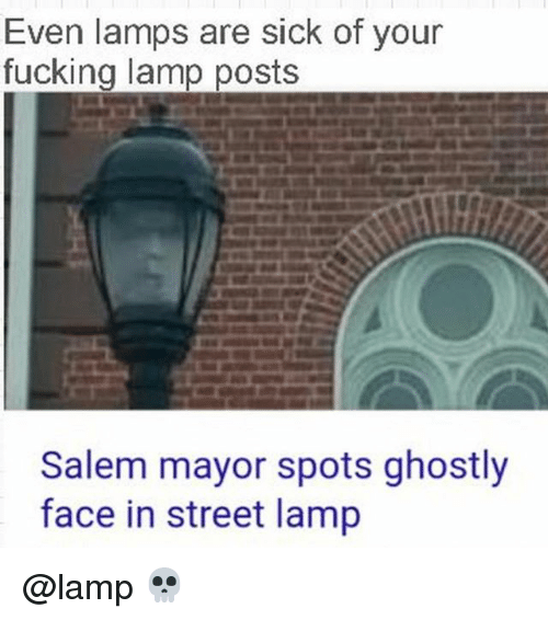 Salemance: Even lamps are sick of your  fucking lamp posts  Salem mayor spots ghostly  face in street lamp @lamp 💀