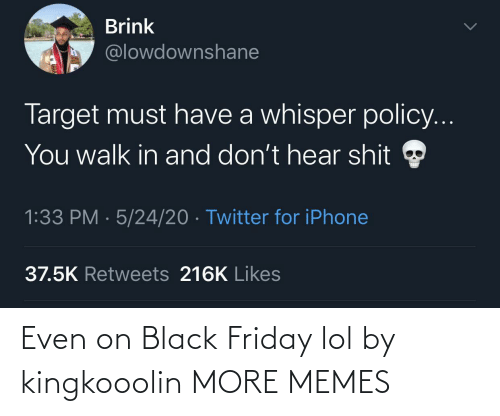 Black Friday: Even on Black Friday lol by kingkooolin MORE MEMES