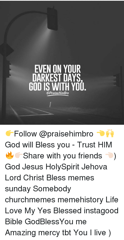 Meme History : EVEN ON YOUR  DARKEST DAYS  GOD IS WITH YOU  @PraiseHimBro 👉Follow @praisehimbro 👈🙌 God will Bless you - Trust HIM 🔥👉🏻Share with you friends 👈🏻) God Jesus HolySpirit Jehova Lord Christ Bless memes sunday Somebody churchmemes memehistory Life Love My Yes Blessed instagood Bible GodBlessYou me Amazing mercy tbt You I live )