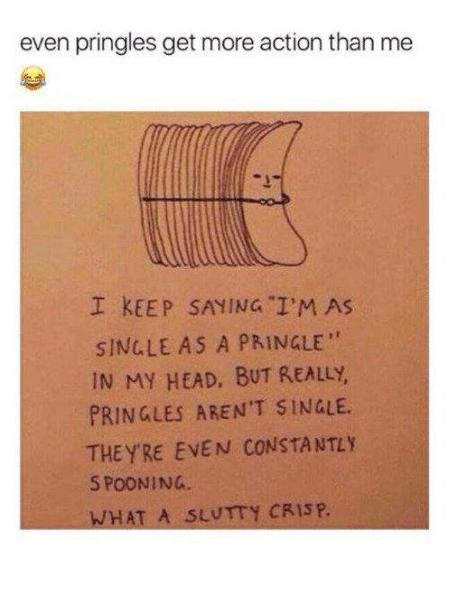 """Crispe: even pringles get more action than me  I KEEP SAYING I'M AS  SINGLE AS A PRINGLE""""  IN MY HEAD, BUT REALLY  PRINGLES AREN'T SINGLE  THEYRE EVEN CONSTANTLY  S POONING.  WHAT A SLUTTY CRISP."""