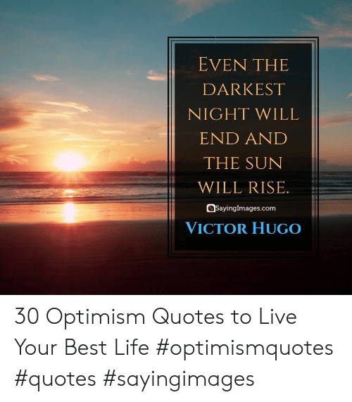 Optimism: EVEN THE  DARKEST  NIGHT WILL  END AND  THE SUN  WILL RISE.  SayingImages.com  VICTOR HUGO 30 Optimism Quotes to Live Your Best Life #optimismquotes #quotes #sayingimages