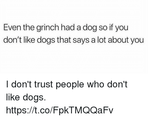 Dogs, Funny, and The Grinch: Even the grinch had a dog so if you  don't like dogs that says a lot about you I don't trust people who don't like dogs. https://t.co/FpkTMQQaFv