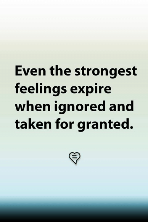 taken for granted: Even the strongest  feelings expire  when ignored and  taken for granted.