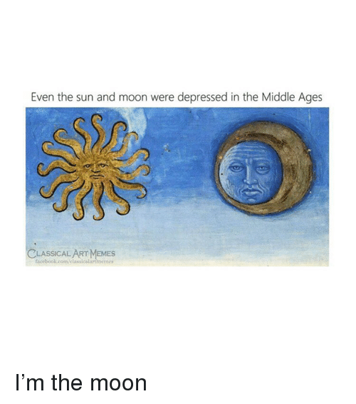 middle ages: Even the sun and moon were depressed in the Middle Ages  LASSICAL  facebook.com/elassicalartmemes  SAEMES I'm the moon