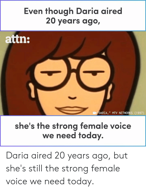 "networks: Even though Daria aired  20 years ago,  attn:  DARIA,"" MTV NETWORKS (1997)  he's the strong female voice  we need today. Daria aired 20 years ago, but she's still the strong female voice we need today."