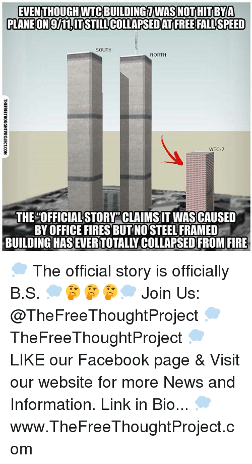 "Facebook, Fire, and Memes: EVEN THOUGH WTC BUILDINGZWAS NOTHITBYA  PLANEON9/11,ITSTILL COLLAPSED ATIFREE FALL'SPEED  SOUTH  NORTH  WTC-7  THE OFFICIALSTORY"" CLAIMS IT WASCAUSED  -, BY OFFICE FIRES BUTNO STEEL FRAMED-  BUILDINGHAS EVER TOTALLY COLLAPSED FROM FIRE 💭 The official story is officially B.S. 💭🤔🤔🤔💭 Join Us: @TheFreeThoughtProject 💭 TheFreeThoughtProject 💭 LIKE our Facebook page & Visit our website for more News and Information. Link in Bio... 💭 www.TheFreeThoughtProject.com"