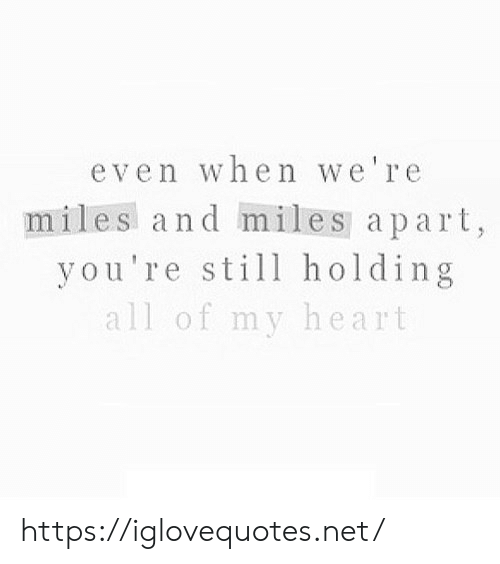 Apart: even when we're  miles and miles apart,  you're still holding  all of my heart https://iglovequotes.net/