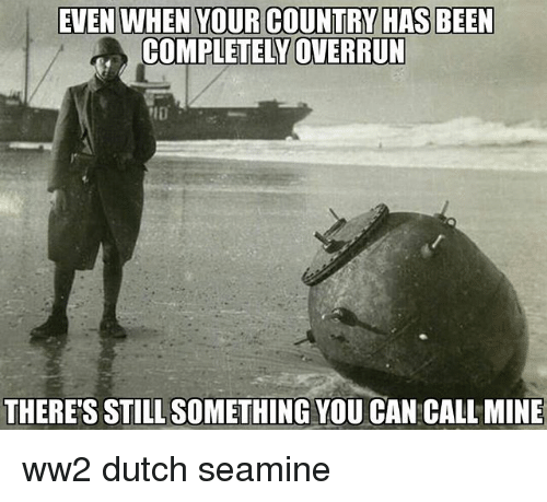 Dutches: EVEN WHEN YOUR COUNTRY HAS BEEN  COMPLETELY OVERRUN  THERE'S STILL SOMETHING YOU CAN CALL MINE ww2 dutch seamine