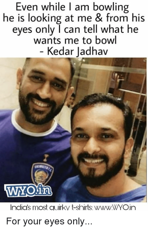 Memes, Bowling, and Bowl: Even while I am bowling  he is looking at me & from his  eyes only I can tell what he  wants me to bowl  Kedar Jadhav  Indias most quirky t-shirts: wwwW YOin For your eyes only...