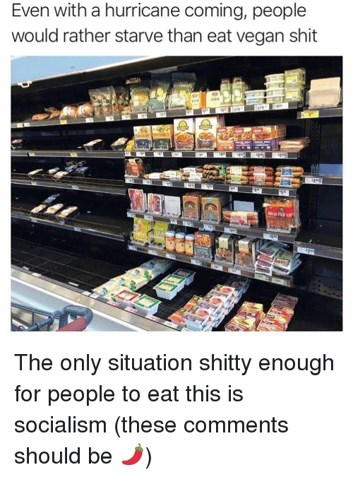 Memes, Shit, and Vegan: Even with a hurricane coming, people  would rather starve than eat vegan shit The only situation shitty enough for people to eat this is socialism (these comments should be 🌶)