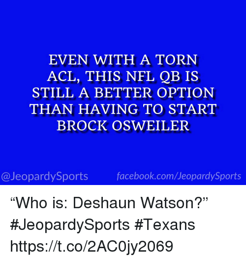 "Brock Osweiler: EVEN WITH A TORN  ACL, THIS NFL QB IS  STILL A BETTER OPTION  THAN HAVING TO START  BROCK OSWEILER  @JeopardySportsfacebook.com/JeopardySports ""Who is: Deshaun Watson?"" #JeopardySports #Texans https://t.co/2AC0jy2069"