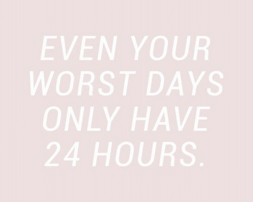 24 hours: EVEN YOUR  WORST DAYS  ONLY HAVE  24 HOURS